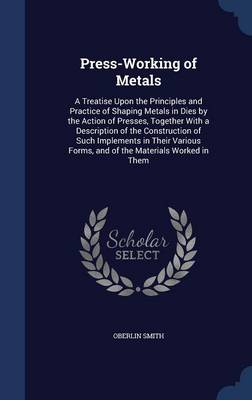 Press-Working of Metals: A Treatise Upon the Principles and Practice of Shaping Metals in Dies by the Action of Presses, Together with a Description of the Construction of Such Implements in Their Various Forms, and of the Materials Worked in Them