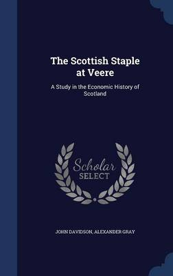 The Scottish Staple at Veere: A Study in the Economic History of Scotland