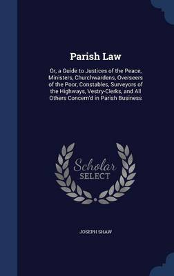 Parish Law: Or, a Guide to Justices of the Peace, Ministers, Churchwardens, Overseers of the Poor, Constables, Surveyors of the Highways, Vestry-Clerks, and All Others Concern'd in Parish Business