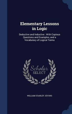 Elementary Lessons in Logic: Deductive and Inductive: With Copious Questions and Examples, and a Vocabulary of Logical Terms