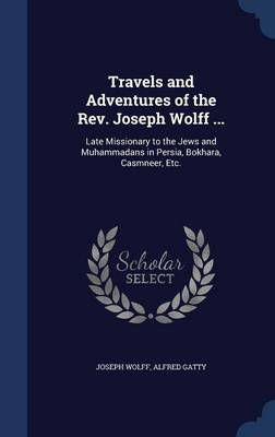 Travels and Adventures of the REV. Joseph Wolff ...: Late Missionary to the Jews and Muhammadans in Persia, Bokhara, Casmneer, Etc.
