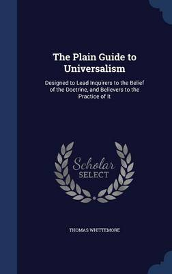 The Plain Guide to Universalism: Designed to Lead Inquirers to the Belief of the Doctrine, and Believers to the Practice of It