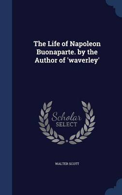 The Life of Napoleon Buonaparte. by the Author of 'Waverley'