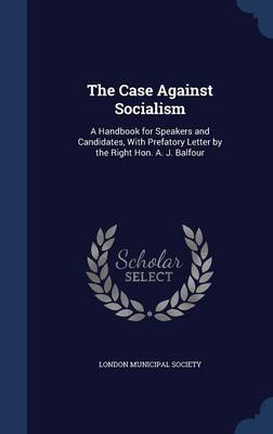 The Case Against Socialism: A Handbook for Speakers and Candidates, with Prefatory Letter by the Right Hon. A. J. Balfour