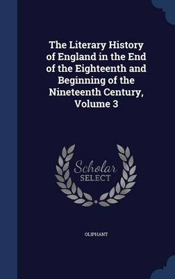 The Literary History of England in the End of the Eighteenth and Beginning of the Nineteenth Century, Volume 3