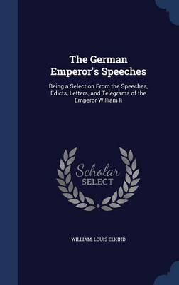 The German Emperor's Speeches: Being a Selection from the Speeches, Edicts, Letters, and Telegrams of the Emperor William II