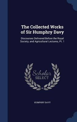 The Collected Works of Sir Humphry Davy: Discourses Delivered Before the Royal Society, and Agricultural Lectures, PT. 1