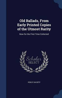 Old Ballads, from Early Printed Copies of the Utmost Rarity: Now for the First Time Collected