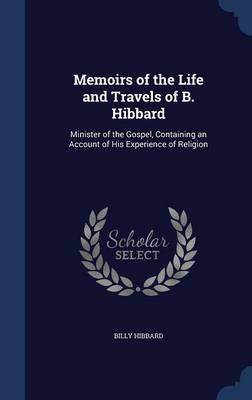 Memoirs of the Life and Travels of B. Hibbard: Minister of the Gospel, Containing an Account of His Experience of Religion