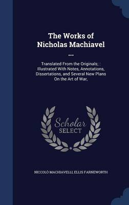 The Works of Nicholas Machiavel ...: Translated from the Originals; Illustrated with Notes, Annotations, Dissertations, and Several New Plans on the Art of War,