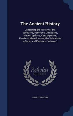 The Ancient History: Containing the History of the Egyptians, Assyrians, Chaldeans, Medes, Lydians, Carthaginians, Persians, Macedonians, the Seleucidae in Syria, and Parthians, Volume 1