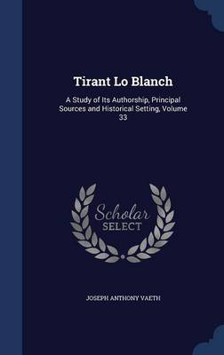Tirant Lo Blanch: A Study of Its Authorship, Principal Sources and Historical Setting, Volume 33