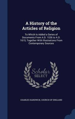 A History of the Articles of Religion: To Which Is Added a Series of Documents from A.D. 1536 to A.D. 1615, Together with Illustrations from Contemporary Sources