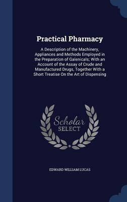 Practical Pharmacy: A Description of the Machinery, Appliances and Methods Employed in the Preparation of Galenicals; With an Account of the Assay of Crude and Manufactured Drugs, Together with a Short Treatise on the Art of Dispensing