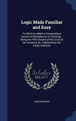 Logic Made Familiar and Easy: To Which Is Added a Compendious System of Metaphysics or Ontology: Being the Fifth Volume of the Circle of the Sciences, &C. Published by the King's Authority