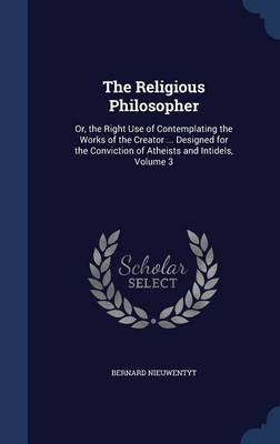 The Religious Philosopher: Or, the Right Use of Contemplating the Works of the Creator ... Designed for the Conviction of Atheists and Intidels, Volume 3