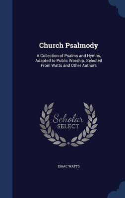Church Psalmody: A Collection of Psalms and Hymns, Adapted to Public Worship. Selected from Watts and Other Authors