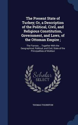 The Present State of Turkey; Or, a Description of the Political, Civil, and Religious Constitution, Government, and Laws, of the Ottoman Empire;: The Fiances ... Together with the Geographical, Political, and Civil, State of the Principalities of Moldavi