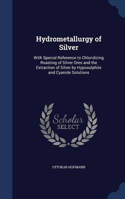 Hydrometallurgy of Silver: With Special Reference to Chloridizing Roasting of Silver Ores and the Extraction of Silver by Hyposulphite and Cyanide Solutions