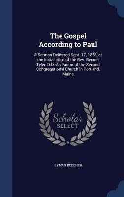 The Gospel According to Paul: A Sermon Delivered Sept. 17, 1828, at the Installation of the REV. Bennet Tyler, D.D. as Pastor of the Second Congregational Church in Portland, Maine