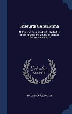 Hierurgia Anglicana: Or Documents and Extracts Illustrative of the Ritual of the Church in England After the Reformation