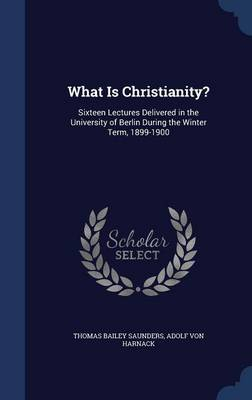 What Is Christianity?: Sixteen Lectures Delivered in the University of Berlin During the Winter Term, 1899-1900