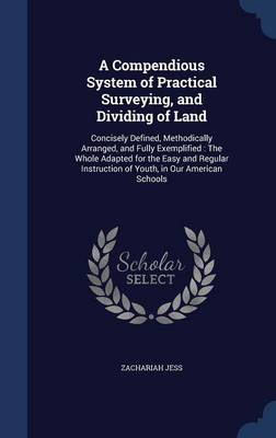 A Compendious System of Practical Surveying, and Dividing of Land: Concisely Defined, Methodically Arranged, and Fully Exemplified: The Whole Adapted for the Easy and Regular Instruction of Youth, in Our American Schools