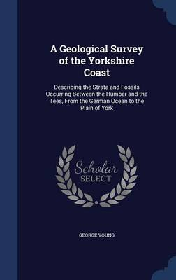 A Geological Survey of the Yorkshire Coast: Describing the Strata and Fossils Occurring Between the Humber and the Tees, from the German Ocean to the Plain of York