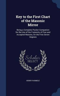 Key to the First Chart of the Masonic Mirror: Being a Complete Pocket Companion for the Use of the Fraternity of Free and Accepted Masons, on the First Seven Degrees