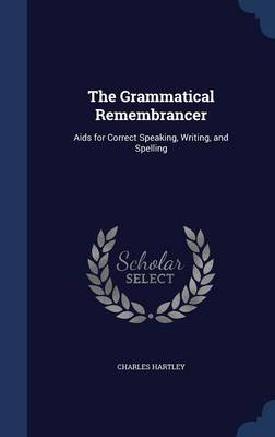 The Grammatical Remembrancer: AIDS for Correct Speaking, Writing, and Spelling
