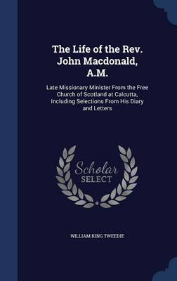 The Life of the REV. John MacDonald, A.M.: Late Missionary Minister from the Free Church of Scotland at Calcutta, Including Selections from His Diary and Letters