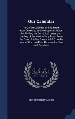 Our Calendar: The Julian Calendar and Its Errors. How Corrected by the Gregorian. Rules for Finding the Dominical Letter, and the Day of the Week of Any Event from the Days of Julius Caesar 46 B.C. to the Year of Our Lord Four Thousand, a New and Easy Met
