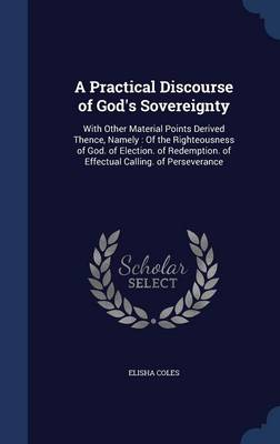 A Practical Discourse of God's Sovereignty: With Other Material Points Derived Thence, Namely: Of the Righteousness of God. of Election. of Redemption. of Effectual Calling. of Perseverance