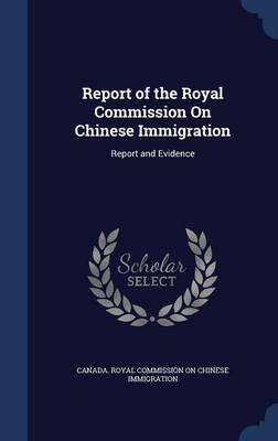 Report of the Royal Commission on Chinese Immigration: Report and Evidence