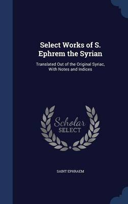 Select Works of S. Ephrem the Syrian: Translated Out of the Original Syriac, with Notes and Indices