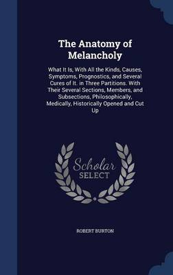 The Anatomy of Melancholy: What It Is, with All the Kinds, Causes, Symptoms, Prognostics, and Several Cures of It: In Three Partitions, with Their Several Sections, Members, and Subsections, Philosophically, Medically, Historically Opened and Cut Up
