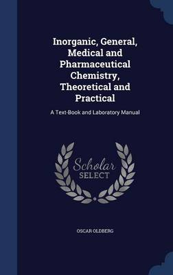 Inorganic, General, Medical and Pharmaceutical Chemistry, Theoretical and Practical: A Text-Book and Laboratory Manual