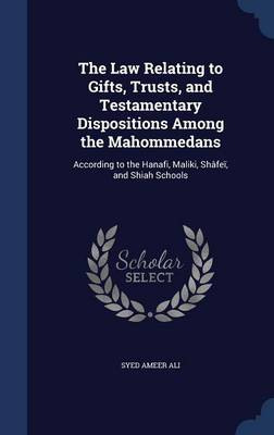 The Law Relating to Gifts, Trusts, and Testamentary Dispositions Among the Mahommedans: According to the Hanafi, Maliki, Shafei, and Shiah Schools