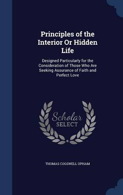 Principles of the Interior or Hidden Life: Designed Particularly for the Consideration of Those Who Are Seeking Assurance of Faith and Perfect Love