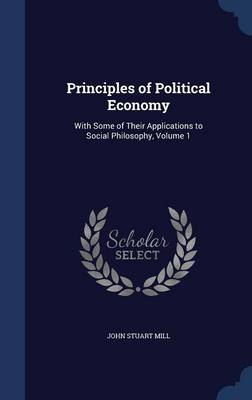 Principles of Political Economy: With Some of Their Applications to Social Philosophy, Volume 1