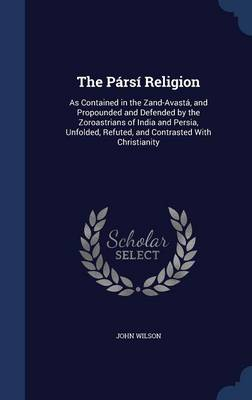 The Parsi Religion: As Contained in the Zand-Avasta, and Propounded and Defended by the Zoroastrians of India and Persia, Unfolded, Refuted, and Contrasted with Christianity