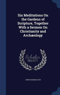 Six Meditations on the Gardens of Scripture, Together with a Sermon on Christianity and Archaeology