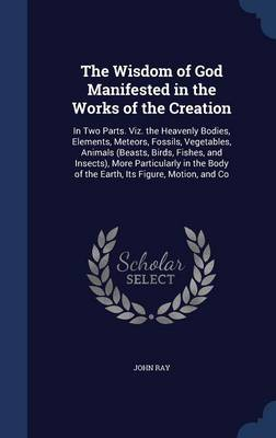 The Wisdom of God Manifested in the Works of the Creation: In Two Parts. Viz. the Heavenly Bodies, Elements, Meteors, Fossils, Vegetables, Animals (Beasts, Birds, Fishes, and Insects), More Particularly in the Body of the Earth, Its Figure, Motion, and Co