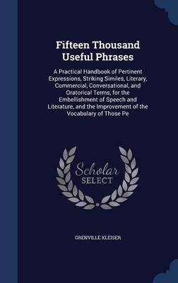 Fifteen Thousand Useful Phrases: A Practical Handbook of Pertinent Expressions, Striking Similes, Literary, Commercial, Conversational, and Oratorical Terms, for the Embellishment of Speech and Literature, and the Improvement of the Vocabulary of Those Pe