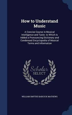 How to Understand Music: A Concise Course in Musical Intelligence and Taste. to Which Is Added a Pronouncing Dictionary and Condensed Encyclopedia of Musical Terms and Information