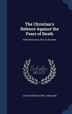 The Christian's Defence Against the Fears of Death: With Directions How to Die Well