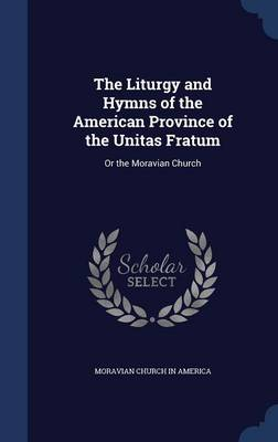 The Liturgy and Hymns of the American Province of the Unitas Fratum: Or the Moravian Church
