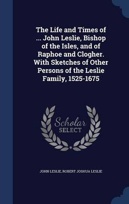 The Life and Times of ... John Leslie, Bishop of the Isles, and of Raphoe and Clogher. with Sketches of Other Persons of the Leslie Family, 1525-1675