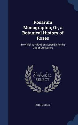 Rosarum Monographia; Or, a Botanical History of Roses: To Which Is Added an Appendix for the Use of Cultivators