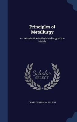 Principles of Metallurgy: An Introduction to the Metallurgy of the Metals